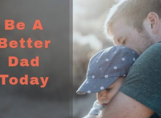 How To Be A Better Dad Today