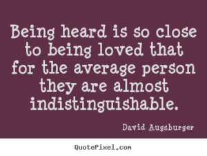 being heard is so close to being loved that for the average person they are almost indistinguishable